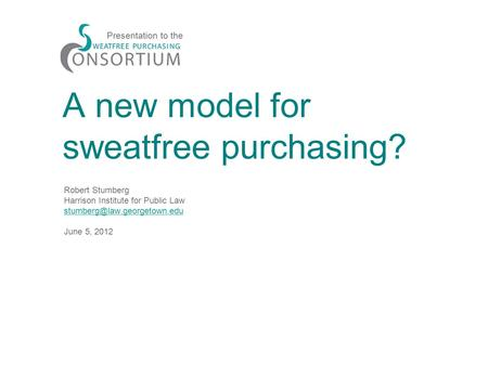 A new model for sweatfree purchasing? Robert Stumberg Harrison Institute for Public Law June 5, 2012 Presentation to the.
