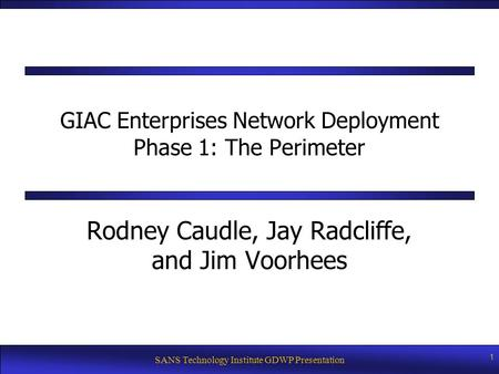 SANS Technology Institute GDWP Presentation 1 GIAC Enterprises Network Deployment Phase 1: The Perimeter Rodney Caudle, Jay Radcliffe, and Jim Voorhees.