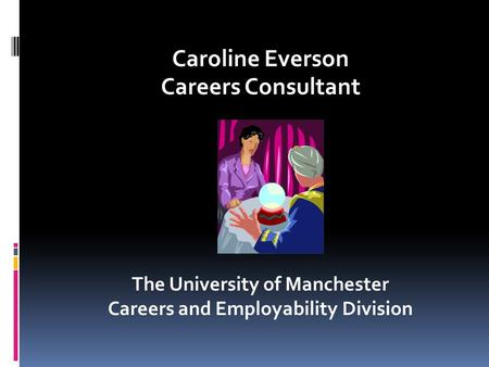 Caroline Everson Careers Consultant The University of Manchester Careers and Employability Division.