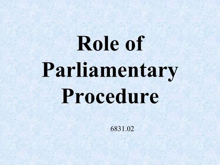 Role of Parliamentary Procedure 6831.02 Main Objectives of Parliamentary Procedure Focus on one item at a time – helps prevent confusion.