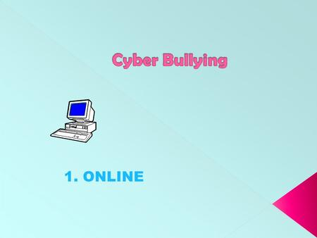 1. ONLINE. Bullying behaviour is no longer restricted to the school yard. It is often online, out of sight and earshot of teachers and parents.... ONLINE.