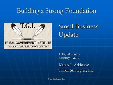 Tribal Strategies, Inc. Building a Strong Foundation Small Business Update Tulsa, Oklahoma February 1, 2010 Karen J. Atkinson Tribal Strategies, Inc.