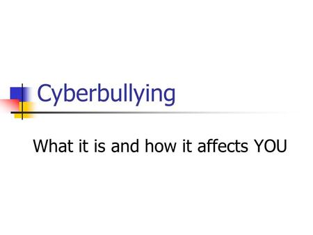 Cyberbullying What it is and how it affects YOU. What is it? Cyberbullying is sending or posting harmful or cruel text or images using the Internet or.