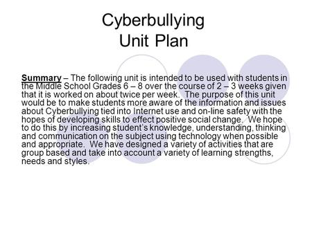 Cyberbullying Unit Plan Summary – The following unit is intended to be used with students in the Middle School Grades 6 – 8 over the course of 2 – 3 weeks.