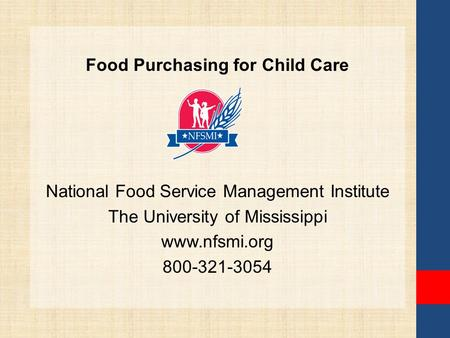 Food Purchasing for Child Care National Food Service Management Institute The University of Mississippi www.nfsmi.org 800-321-3054.