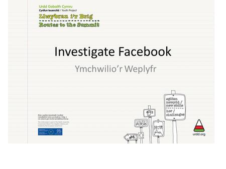 Investigate Facebook Ymchwilio'r Weplyfr. Nôd y gweithdy / Project Aim * How cyber bullying, on the popular website of Facebook, affected a large group.