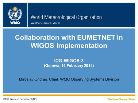 WMO Collaboration with EUMETNET in WIGOS Implementation ICG-WIGOS-3 (Geneva, 14 February 2014) Miroslav Ondráš, Chief, WMO Observing Systems Division WMO;