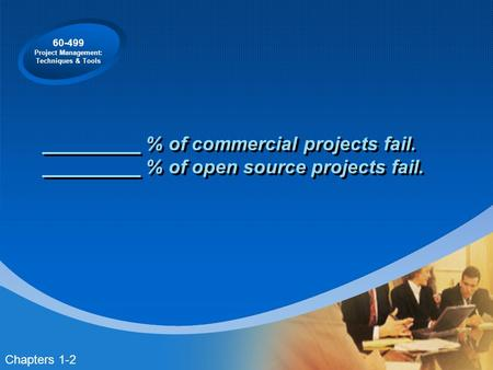 60-499 Project Management: Techniques & Tools % of commercial projects fail. % of open source projects fail. Chapters 1-2.