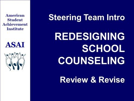 Steering Team Intro REDESIGNING SCHOOL COUNSELING Review & Revise American Student Achievement Institute ASAI.