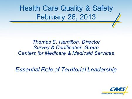 Health Care Quality & Safety February 26, 2013 Thomas E. Hamilton, Director Survey & Certification Group Centers for Medicare & Medicaid Services Essential.