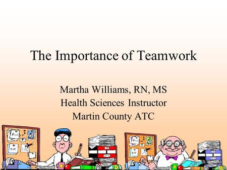 The Importance of Teamwork Martha Williams, RN, MS Health Sciences Instructor Martin County ATC.