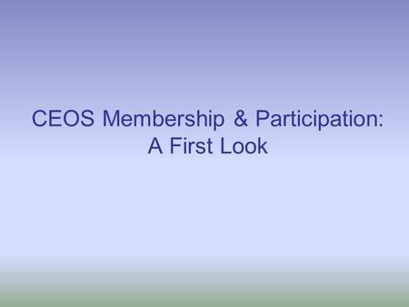 CEOS Membership & Participation: A First Look. Membership & Participation Study Objectives: To better understand why some CEOS members and associate members,