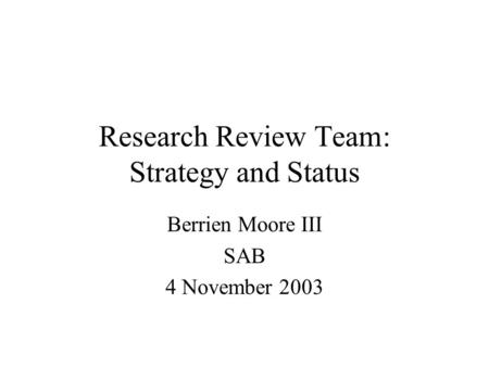 Research Review Team: Strategy and Status Berrien Moore III SAB 4 November 2003.