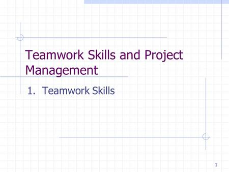 1 Teamwork Skills and Project Management 1. Teamwork Skills.