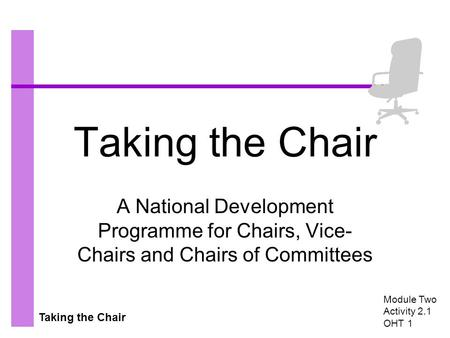 Taking the Chair A National Development Programme for Chairs, Vice- Chairs and Chairs of Committees Module Two Activity 2.1 OHT 1.