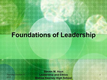 Thursday, October 15, 2015 1 Foundations of Leadership Steven M. Hays Leadership and Ethics Bishop Kearney High School.