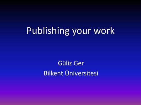 Publishing your work Güliz Ger Bilkent Üniversitesi.