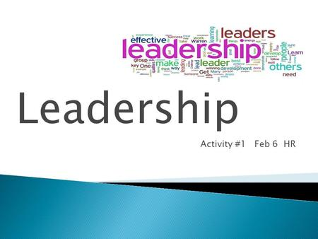 Leadership…. Activity #1 Feb 6 HR.  Think-Pair-Share with a shoulder partner.  What is a leader?  What characteristics make a leader?  In groups of.