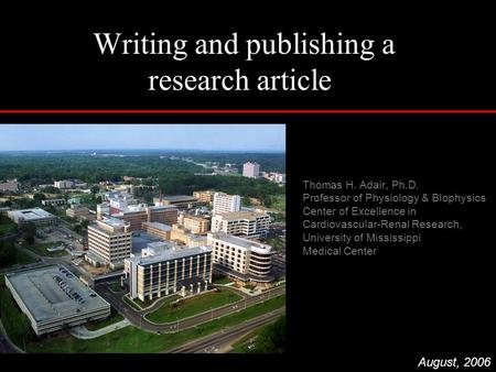 Writing and publishing a research article Thomas H. Adair, Ph.D. Professor of Physiology & BIophysics Center of Excellence in Cardiovascular-Renal Research,