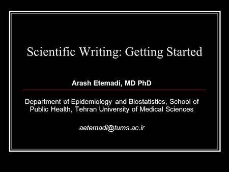 Scientific Writing: Getting Started Arash Etemadi, MD PhD Department of Epidemiology and Biostatistics, School of Public Health, Tehran University of Medical.
