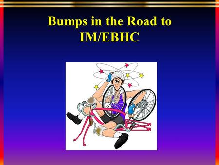 "Bumps in the Road to IM/EBHC. What is Evidence-Based Medicine? ""An acknowledgment that there is a hierarchy of evidence and that conclusions related to."