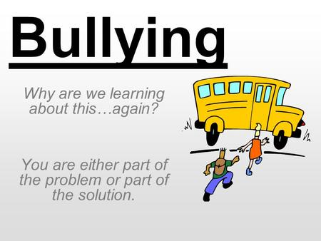 Bullying Why are we learning about this…again? You are either part of the problem or part of the solution.