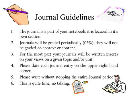 Journal Guidelines 1.The journal is a part of your notebook, it is located in it's own section. 2.Journals will be graded periodically (05%); they will.