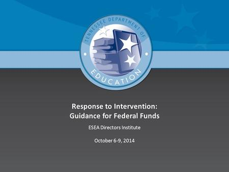 Response to Intervention: Guidance for Federal Funds ESEA Directors InstituteESEA Directors Institute October 6-9, 2014October 6-9, 2014.