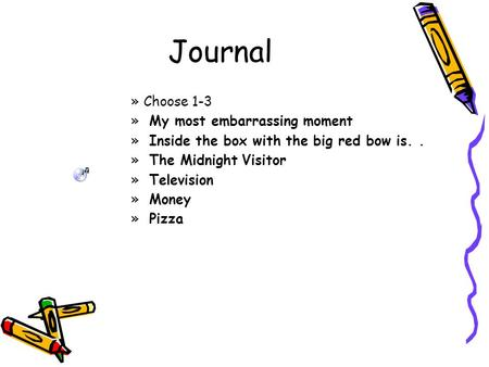 Journal »Choose 1-3 » My most embarrassing moment » Inside the box with the big red bow is.. » The Midnight Visitor » Television » Money » Pizza.
