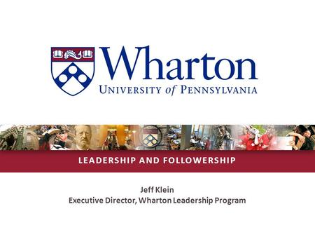 LEADERSHIP AND FOLLOWERSHIP Jeff Klein Executive Director, Wharton Leadership Program.