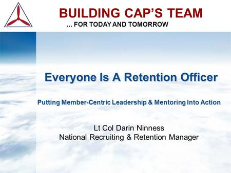 BUILDING CAP'S TEAM... FOR TODAY AND TOMORROW Everyone Is A Retention Officer Putting Member-Centric Leadership & Mentoring Into Action Everyone Is A Retention.