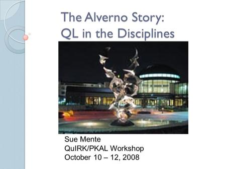 The Alverno Story: QL in the Disciplines Sue Mente QuIRK/PKAL Workshop October 10 – 12, 2008.