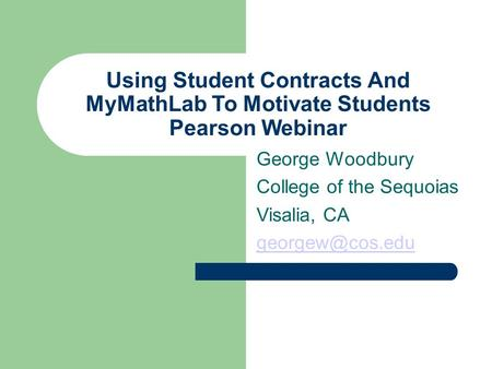 Using Student Contracts And MyMathLab To Motivate Students Pearson Webinar George Woodbury College of the Sequoias Visalia, CA