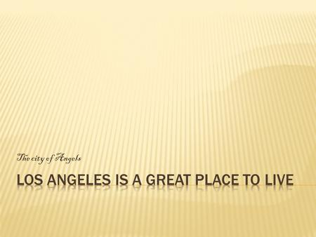 The city of Angels.  LA has great weather and plenty of things to offer like:  Great food and attractions  Educational opportunities  Diverse surroundings.