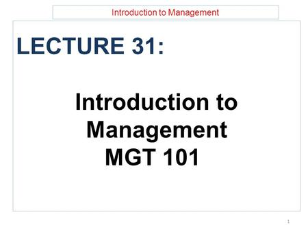 Introduction to Management LECTURE 31: Introduction to Management MGT 101 1.