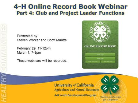 4-H Youth Development Program Presented by Steven Worker and Scott Mautte February 29, 11-12pm March 1, 7-8pm These webinars will be recorded.