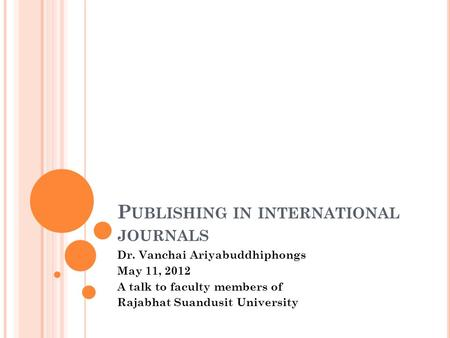 P UBLISHING IN INTERNATIONAL JOURNALS Dr. Vanchai Ariyabuddhiphongs May 11, 2012 A talk to faculty members of Rajabhat Suandusit University.