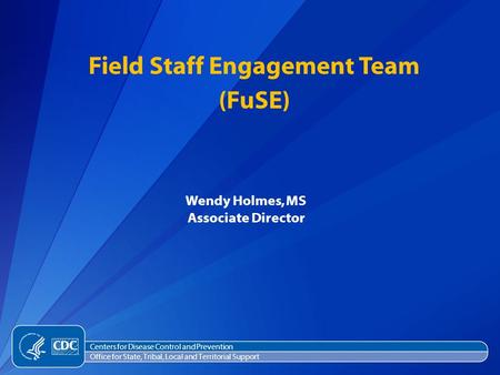 Wendy Holmes, MS Associate Director Field Staff Engagement Team (FuSE) Centers for Disease Control and Prevention Office for State, Tribal, Local and Territorial.