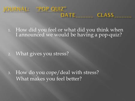 1. How did you feel or what did you think when I announced we would be having a pop-quiz? 2. What gives you stress? 3. How do you cope/deal with stress?