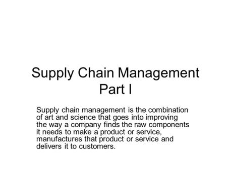Supply Chain Management Part I Supply chain management is the combination of art and science that goes into improving the way a company finds the raw.