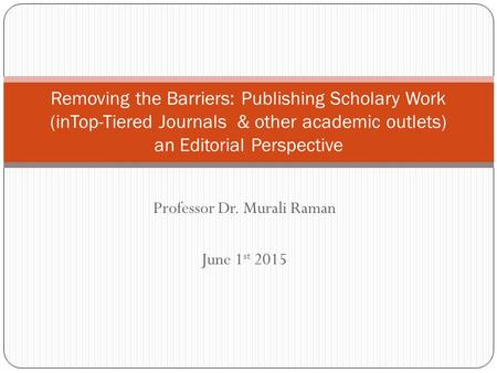 Professor Dr. Murali Raman June 1 st 2015 Removing the Barriers: Publishing Scholary Work (inTop-Tiered Journals & other academic outlets) an Editorial.