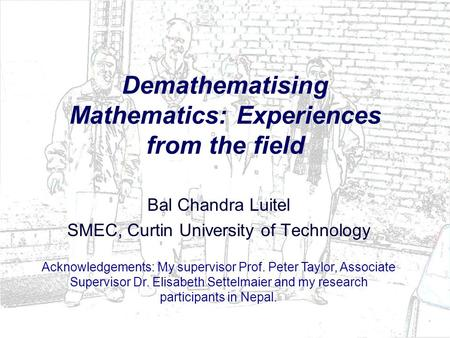 Demathematising Mathematics: Experiences from the field Bal Chandra Luitel SMEC, Curtin University of Technology Acknowledgements: My supervisor Prof.