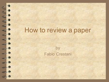1 How to review a paper by Fabio Crestani. 2 Disclaimer 4 There is no fixed mechanism for refereeing 4 There are simple rules that help transforming a.