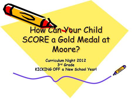 How Can Your Child SCORE a Gold Medal at Moore? Curriculum Night 2012 3 rd Grade KICKING OFF a New School Year!