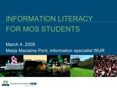 INFORMATION LITERACY FOR MOS STUDENTS March 4, 2009 Marja Maclaine Pont, information specialist WUR.