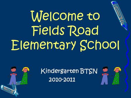 Welcome to Fields Road Elementary School Kindergarten BTSN 2010-2011.