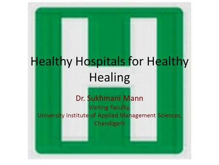 Healthy Hospitals for Healthy Healing Dr. Sukhmani Mann Visiting Faculty, University Institute of Applied Management Sciences, Chandigarh.