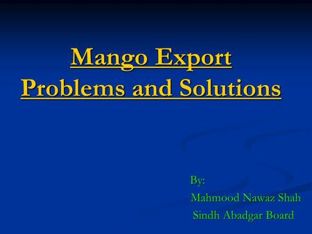 Mango Export Problems and Solutions By: By: Mahmood Nawaz Shah Sindh Abadgar Board Sindh Abadgar Board.
