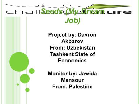 Seeds (My Dream Job) Project by: Davron Akbarov From: Uzbekistan Tashkent State of Economics Monitor by: Jawida Mansour From: Palestine.
