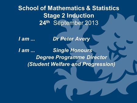 School of Mathematics & Statistics Stage 2 Induction 24 th September 2013 I am... Dr Peter Avery I am...Single Honours Degree Programme Director (Student.